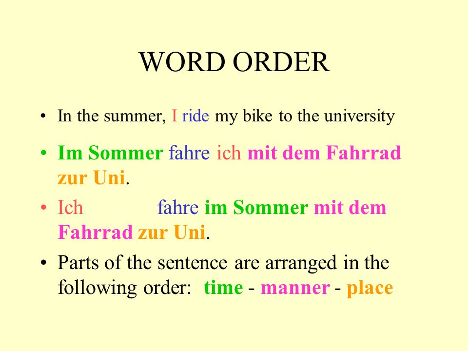 WORD ORDER In the summer, I ride my bike to the university Im Sommer fahre ich mit dem Fahrrad zur Uni. Ich fahre im Sommer mit dem Fahrrad zur Uni. P