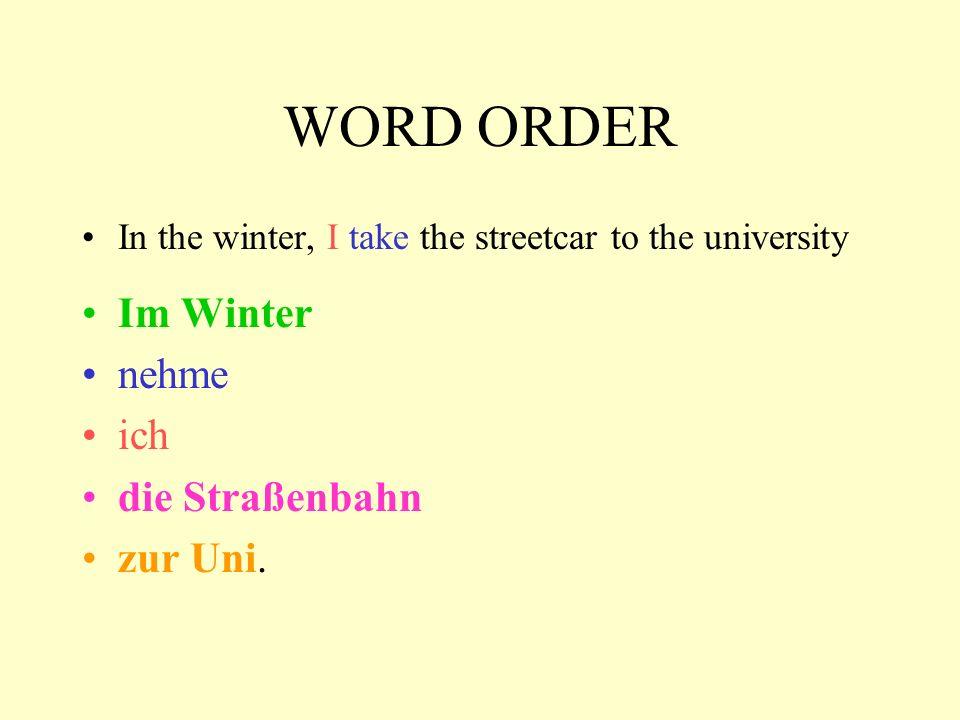 WORD ORDER In the winter, I take the streetcar to the university Im Winter nehme ich die Straßenbahn zur Uni.