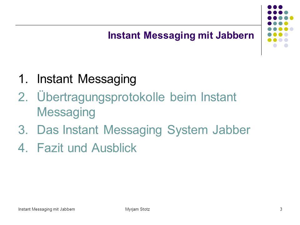 Instant Messaging mit Jabbern Myrjam Stotz13 XMPP Auf XML basierendes Protokoll für Real - Time Messaging und Presence Gefördert durch die Jabber Software Foundation (JSF) Es wurde hauptsächlich für das IM-System Jabber entwickelt und wird dort seit Jahren verwendet Zur Weiterentwicklung Jabber Enhancement Proposals Lobby: z.B.