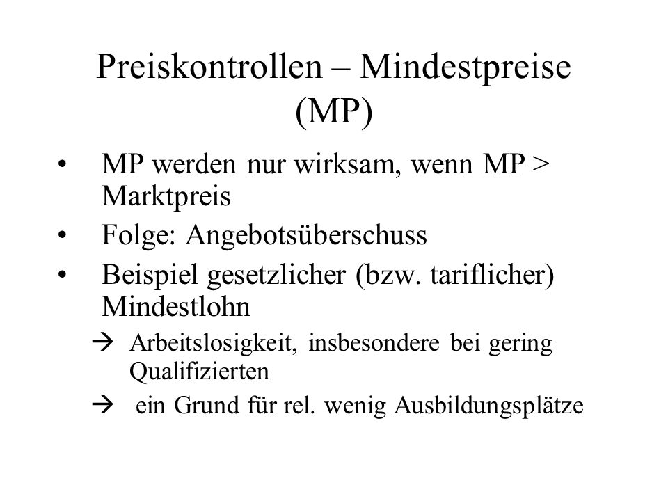 Preiskontrollen – Mindestpreise (MP) MP werden nur wirksam, wenn MP > Marktpreis Folge: Angebotsüberschuss Beispiel gesetzlicher (bzw. tariflicher) Mi