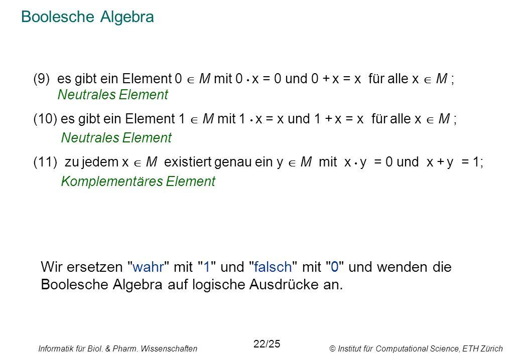 Informatik für Biol. & Pharm. Wissenschaften © Institut für Computational Science, ETH Zürich Boolesche Algebra (9)es gibt ein Element 0 M mit 0 x = 0