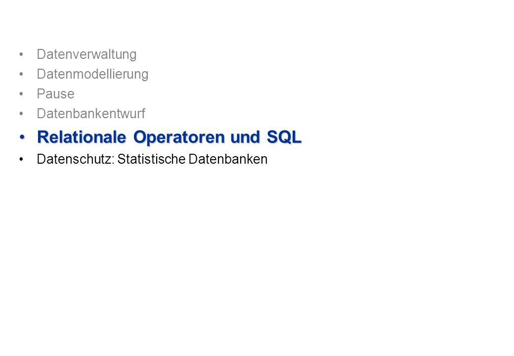 Datenverwaltung Datenmodellierung Pause Datenbankentwurf Relationale Operatoren und SQLRelationale Operatoren und SQL Datenschutz: Statistische Datenb