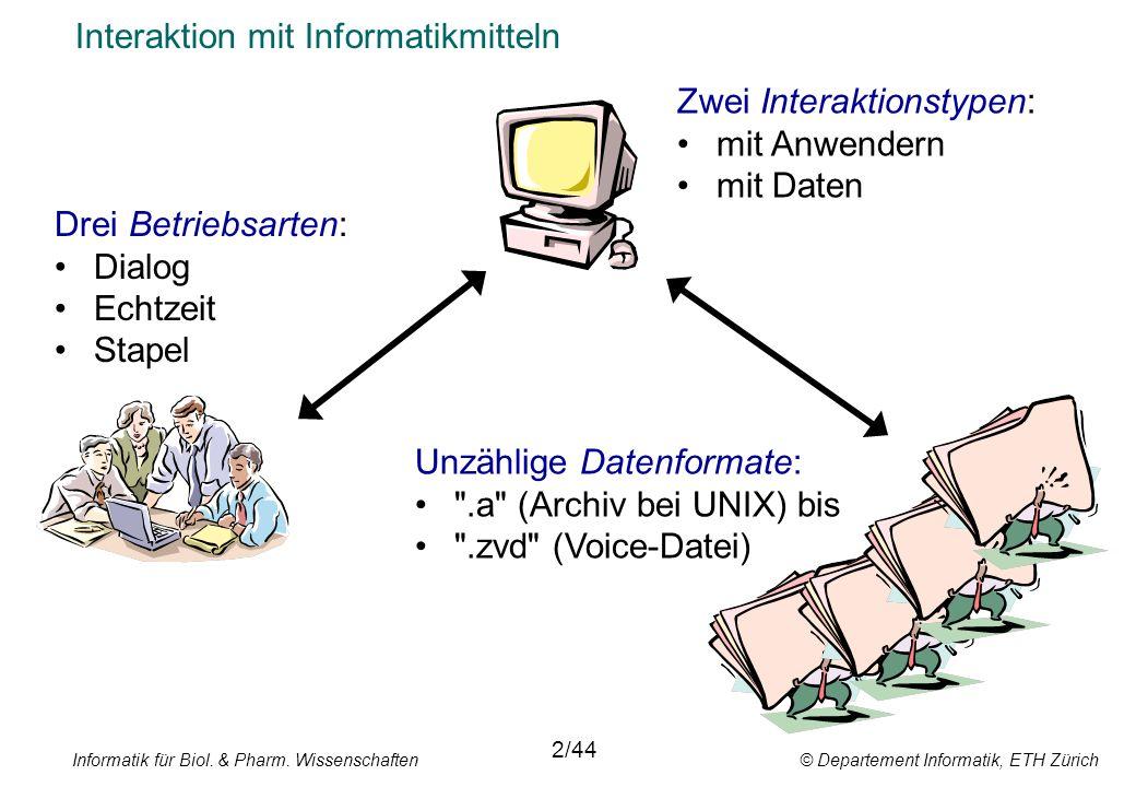 Interaktion mit Informatikmitteln Drei Betriebsarten: Dialog Echtzeit Stapel 2/44 Unzählige Datenformate: .a (Archiv bei UNIX) bis .zvd (Voice-Datei) Zwei Interaktionstypen: mit Anwendern mit Daten Informatik für Biol.