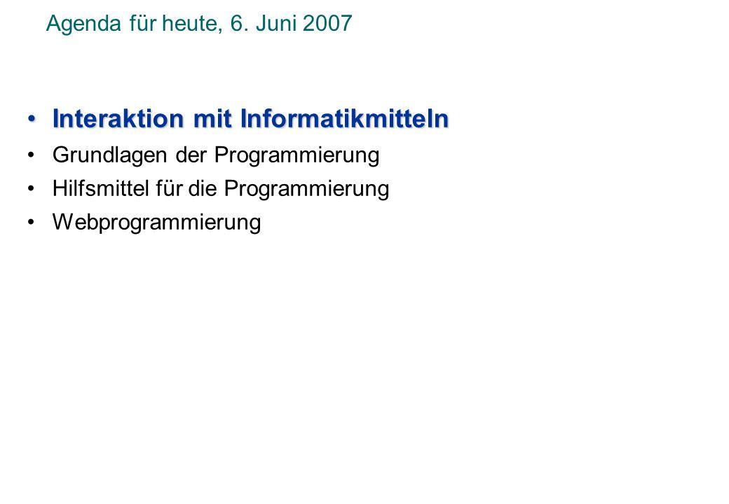 Agenda für heute, 6. Juni 2007 Interaktion mit InformatikmittelnInteraktion mit Informatikmitteln Grundlagen der Programmierung Hilfsmittel für die Pr