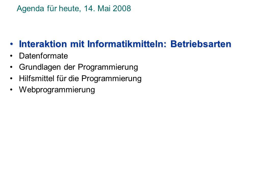 Agenda für heute, 14. Mai 2008 Interaktion mit Informatikmitteln: BetriebsartenInteraktion mit Informatikmitteln: Betriebsarten Datenformate Grundlage