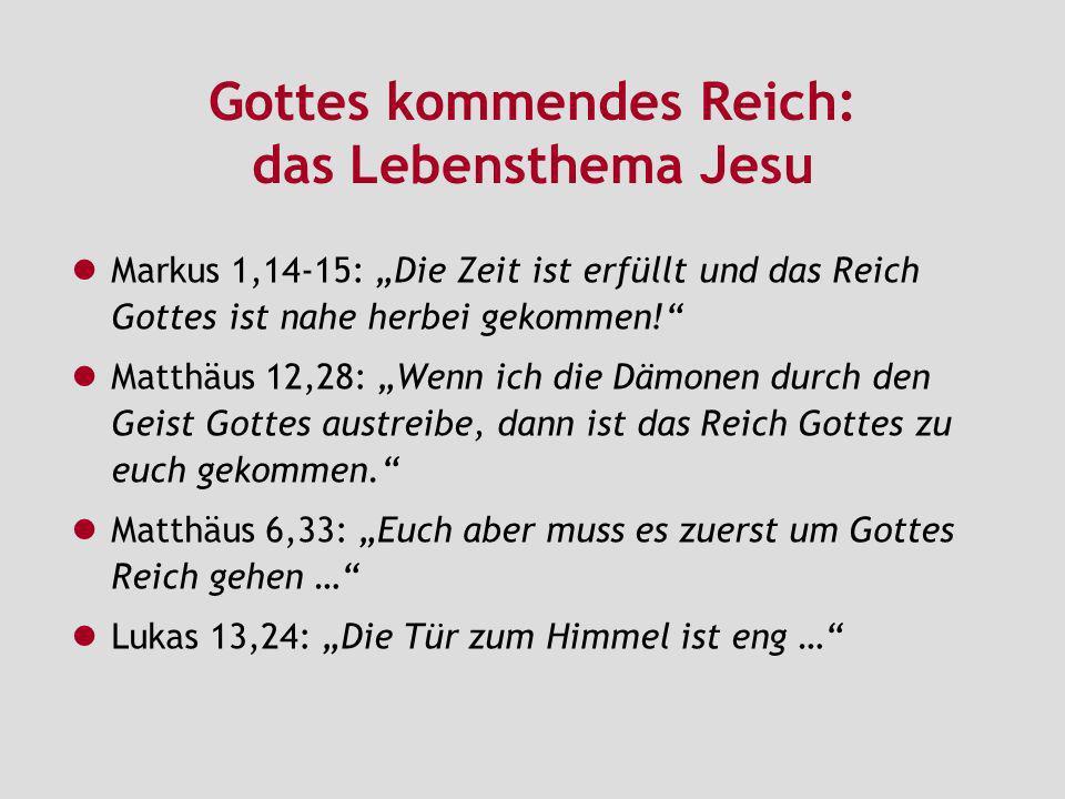 Gottes kommendes Reich: das Lebensthema Jesu Markus 1,14-15: Die Zeit ist erfüllt und das Reich Gottes ist nahe herbei gekommen! Matthäus 12,28: Wenn