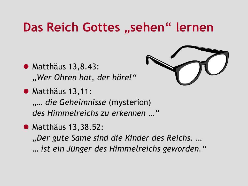 Das Reich Gottes sehen lernen Matthäus 13,8.43: Wer Ohren hat, der höre! Matthäus 13,11:… die Geheimnisse (mysterion) des Himmelreichs zu erkennen … M