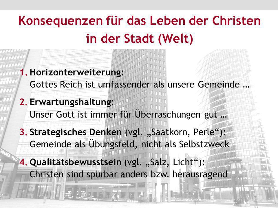 Konsequenzen für das Leben der Christen in der Stadt (Welt) 1.Horizonterweiterung: Gottes Reich ist umfassender als unsere Gemeinde … 2.Erwartungshalt