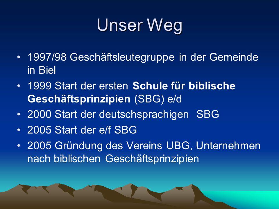 Unser Weg 1997/98 Geschäftsleutegruppe in der Gemeinde in Biel 1999 Start der ersten Schule für biblische Geschäftsprinzipien (SBG) e/d 2000 Start der deutschsprachigen SBG 2005 Start der e/f SBG 2005 Gründung des Vereins UBG, Unternehmen nach biblischen Geschäftsprinzipien