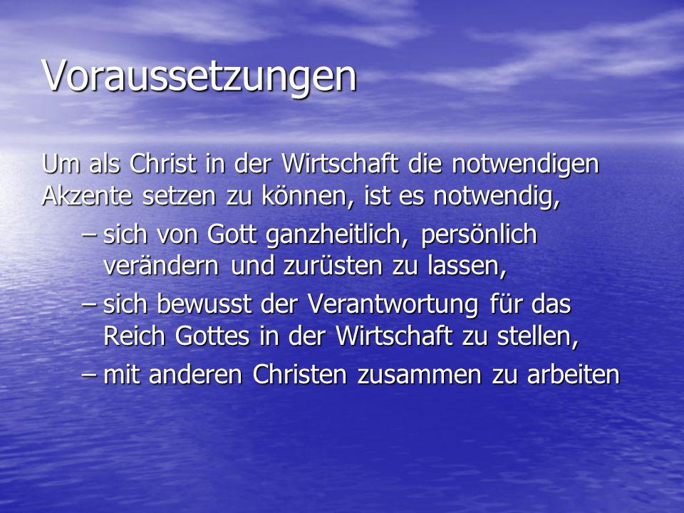 Voraussetzungen Um als Christ in der Wirtschaft die notwendigen Akzente setzen zu können, ist es notwendig, –sich von Gott ganzheitlich, persönlich ve