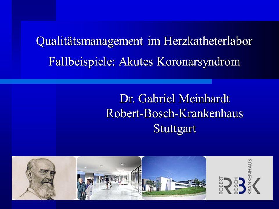 Qualitätsmanagement im Herzkatheterlabor Fallbeispiele: Akutes Koronarsyndrom Dr. Gabriel Meinhardt Robert-Bosch-KrankenhausStuttgart
