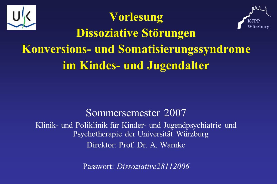 KJPP Würzburg Vorlesung Dissoziative Störungen Konversions- und Somatisierungssyndrome im Kindes- und Jugendalter Sommersemester 2007 Klinik- und Poli