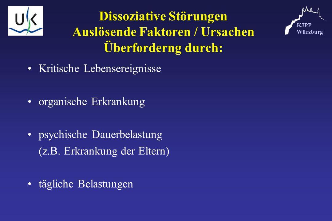 KJPP Würzburg Dissoziative Störungen Auslösende Faktoren / Ursachen Überforderng durch: Kritische Lebensereignisse organische Erkrankung psychische Da