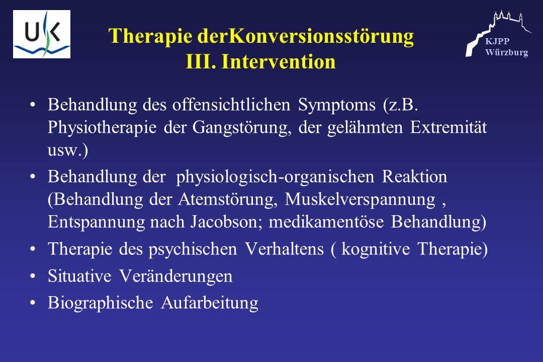 KJPP Würzburg Therapie derKonversionsstörung III. Intervention Behandlung des offensichtlichen Symptoms (z.B. Physiotherapie der Gangstörung, der gelä