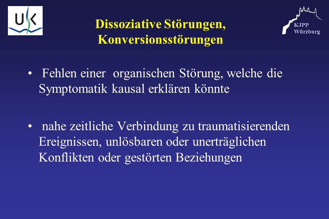 KJPP Würzburg Dissoziative Störungen, Konversionsstörungen Fehlen einer organischen Störung, welche die Symptomatik kausal erklären könnte nahe zeitli