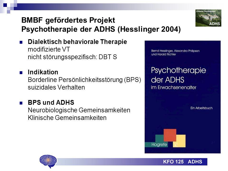 BMBF gefördertes Projekt Psychotherapie der ADHS (Hesslinger 2004) Dialektisch behaviorale Therapie modifizierte VT nicht störungsspezifisch: DBT S Indikation Borderline Persönlichkeitsstörung (BPS) suizidales Verhalten BPS und ADHS Neurobiologische Gemeinsamkeiten Klinische Gemeinsamkeiten