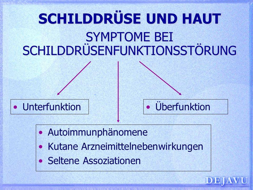 SCHILDDRÜSE UND HAUT SYMPTOME BEI SCHILDDRÜSENFUNKTIONSSTÖRUNG Autoimmunphänomene Kutane Arzneimittelnebenwirkungen Seltene Assoziationen Unterfunktio