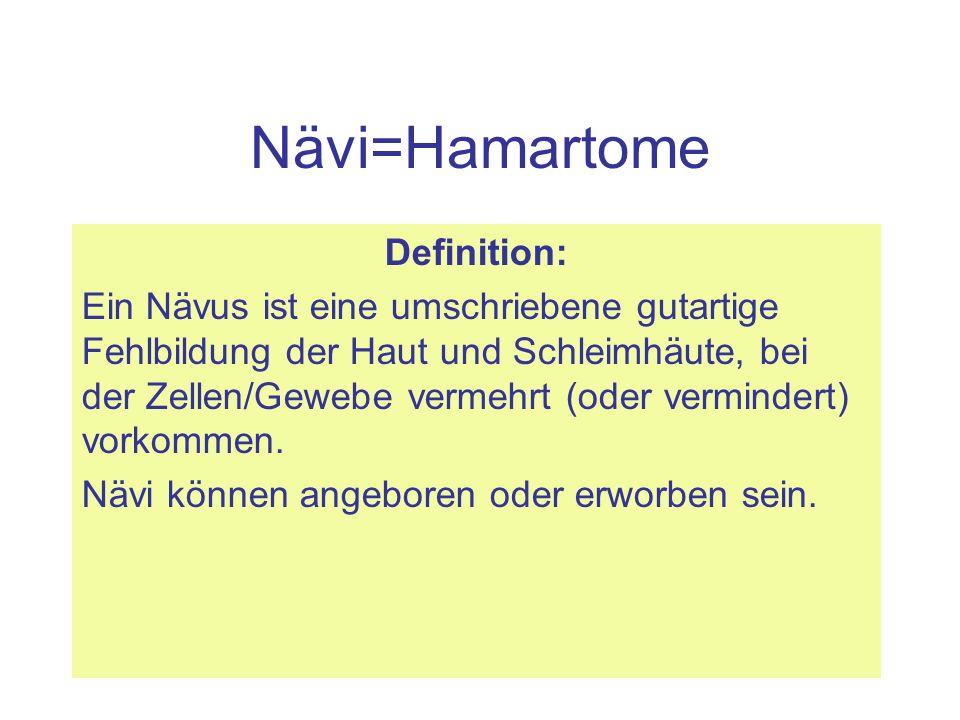 Nävi=Hamartome Definition: Ein Nävus ist eine umschriebene gutartige Fehlbildung der Haut und Schleimhäute, bei der Zellen/Gewebe vermehrt (oder vermi