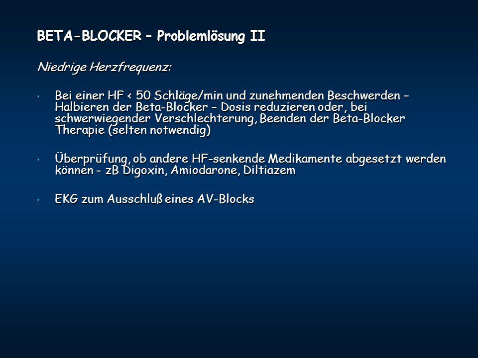 BETA-BLOCKER – Problemlösung II Niedrige Herzfrequenz: Bei einer HF < 50 Schläge/min und zunehmenden Beschwerden – Halbieren der Beta-Blocker – Dosis