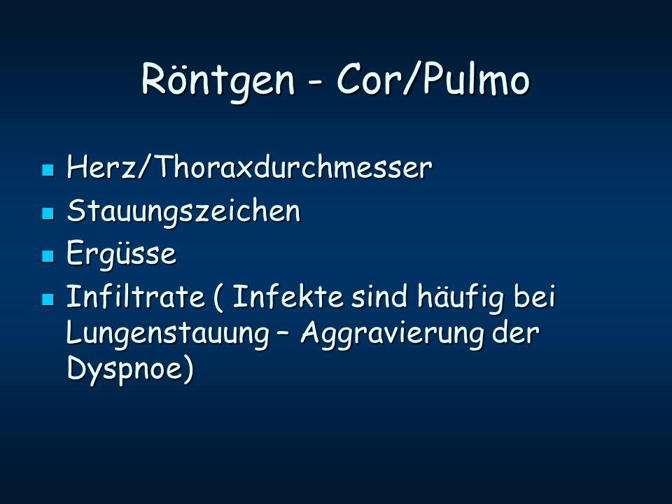 Röntgen - Cor/Pulmo Herz/Thoraxdurchmesser Herz/Thoraxdurchmesser Stauungszeichen Stauungszeichen Ergüsse Ergüsse Infiltrate ( Infekte sind häufig bei