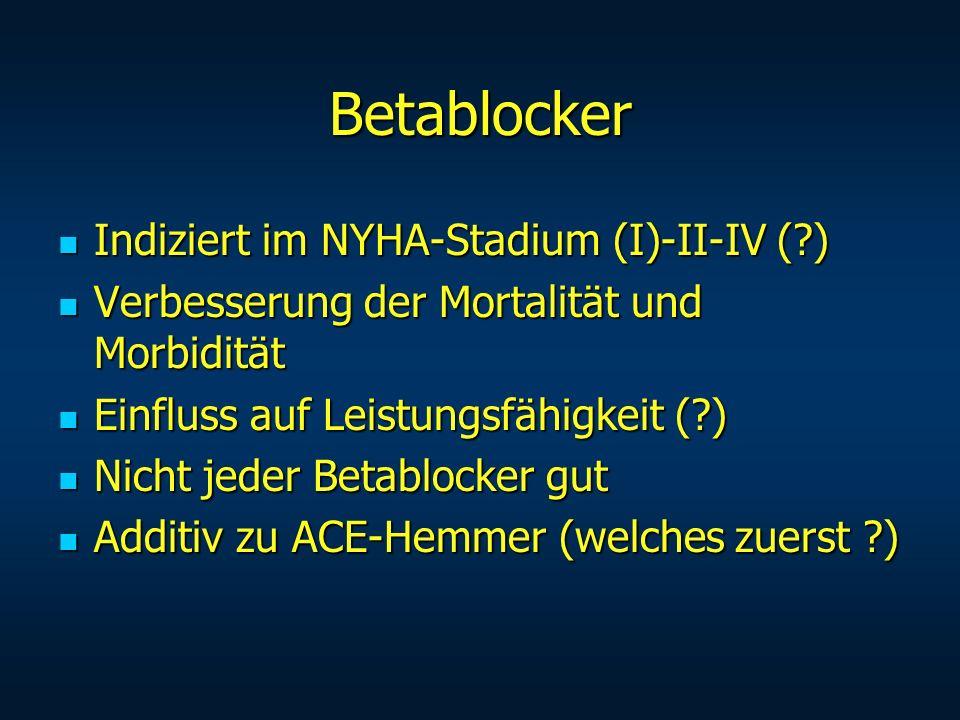 Betablocker Indiziert im NYHA-Stadium (I)-II-IV (?) Indiziert im NYHA-Stadium (I)-II-IV (?) Verbesserung der Mortalität und Morbidität Verbesserung de