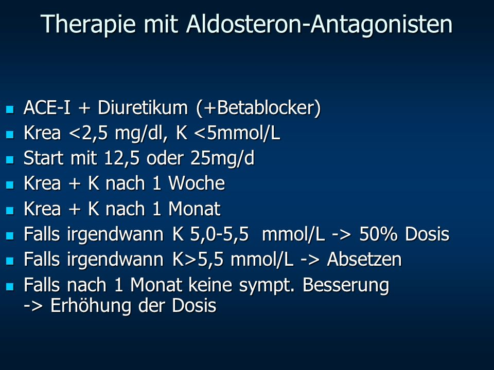 Therapie mit Aldosteron-Antagonisten ACE-I + Diuretikum (+Betablocker) ACE-I + Diuretikum (+Betablocker) Krea <2,5 mg/dl, K <5mmol/L Krea <2,5 mg/dl,