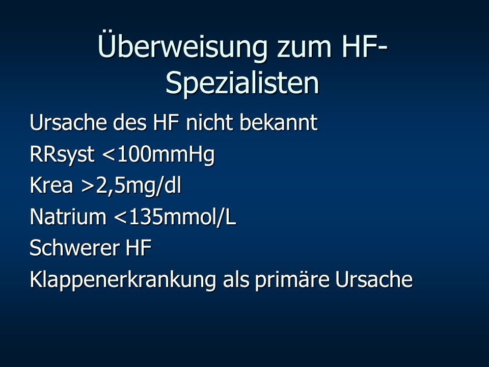 Überweisung zum HF- Spezialisten Ursache des HF nicht bekannt RRsyst <100mmHg Krea >2,5mg/dl Natrium <135mmol/L Schwerer HF Klappenerkrankung als prim