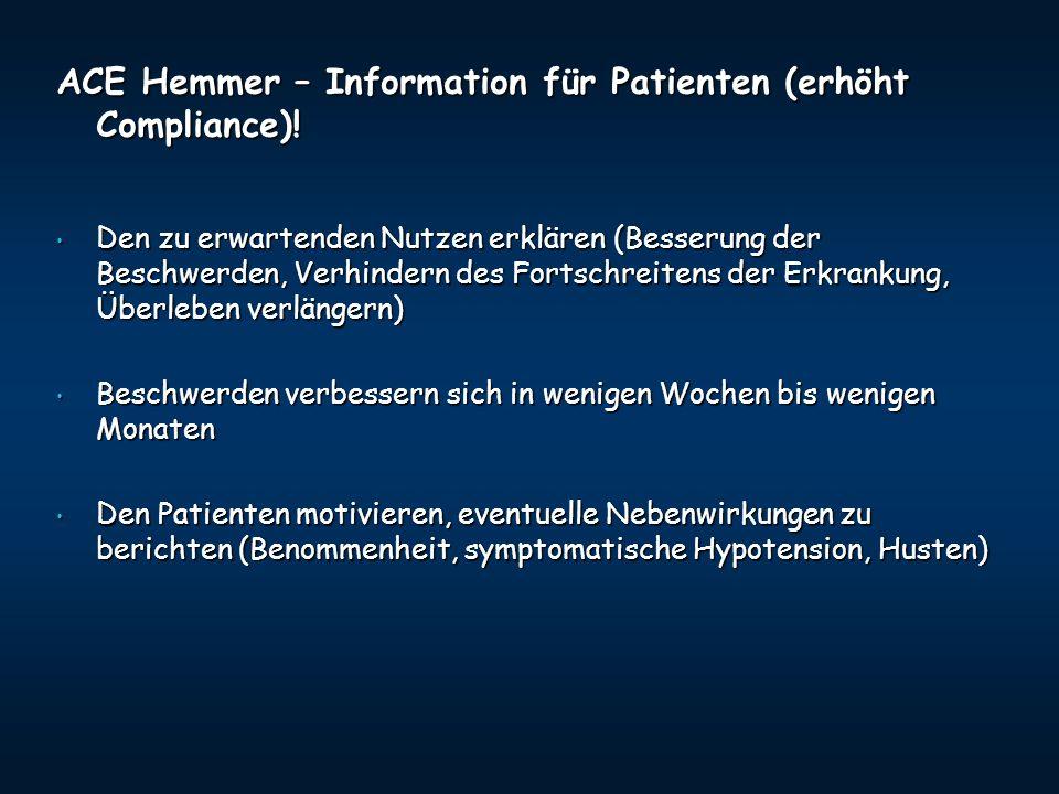 ACE Hemmer – Information für Patienten (erhöht Compliance)! Den zu erwartenden Nutzen erklären (Besserung der Beschwerden, Verhindern des Fortschreite