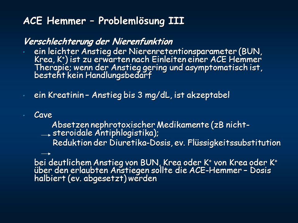 ACE Hemmer – Problemlösung III Verschlechterung der Nierenfunktion ein leichter Anstieg der Nierenretentionsparameter (BUN, Krea, K + ) ist zu erwarte