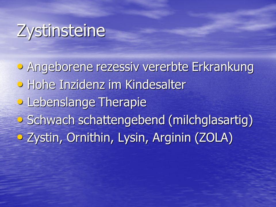 Zystinsteine Angeborene rezessiv vererbte Erkrankung Angeborene rezessiv vererbte Erkrankung Hohe Inzidenz im Kindesalter Hohe Inzidenz im Kindesalter Lebenslange Therapie Lebenslange Therapie Schwach schattengebend (milchglasartig) Schwach schattengebend (milchglasartig) Zystin, Ornithin, Lysin, Arginin (ZOLA) Zystin, Ornithin, Lysin, Arginin (ZOLA)