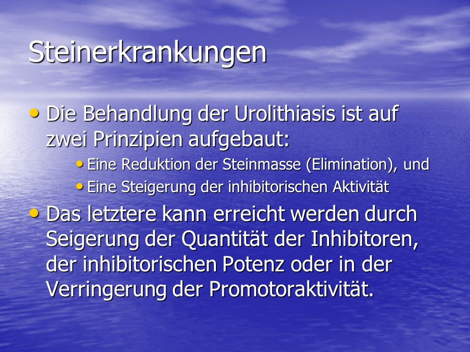 Steinerkrankungen Die Behandlung der Urolithiasis ist auf zwei Prinzipien aufgebaut: Die Behandlung der Urolithiasis ist auf zwei Prinzipien aufgebaut: Eine Reduktion der Steinmasse (Elimination), und Eine Reduktion der Steinmasse (Elimination), und Eine Steigerung der inhibitorischen Aktivität Eine Steigerung der inhibitorischen Aktivität Das letztere kann erreicht werden durch Seigerung der Quantität der Inhibitoren, der inhibitorischen Potenz oder in der Verringerung der Promotoraktivität.