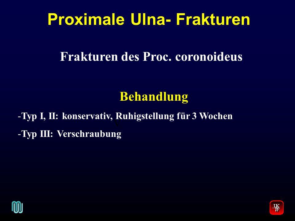 V. Frakturen des Proc. coronoideus Behandlung -Typ I, II: konservativ, Ruhigstellung für 3 Wochen -Typ III: Verschraubung Proximale Ulna- Frakturen