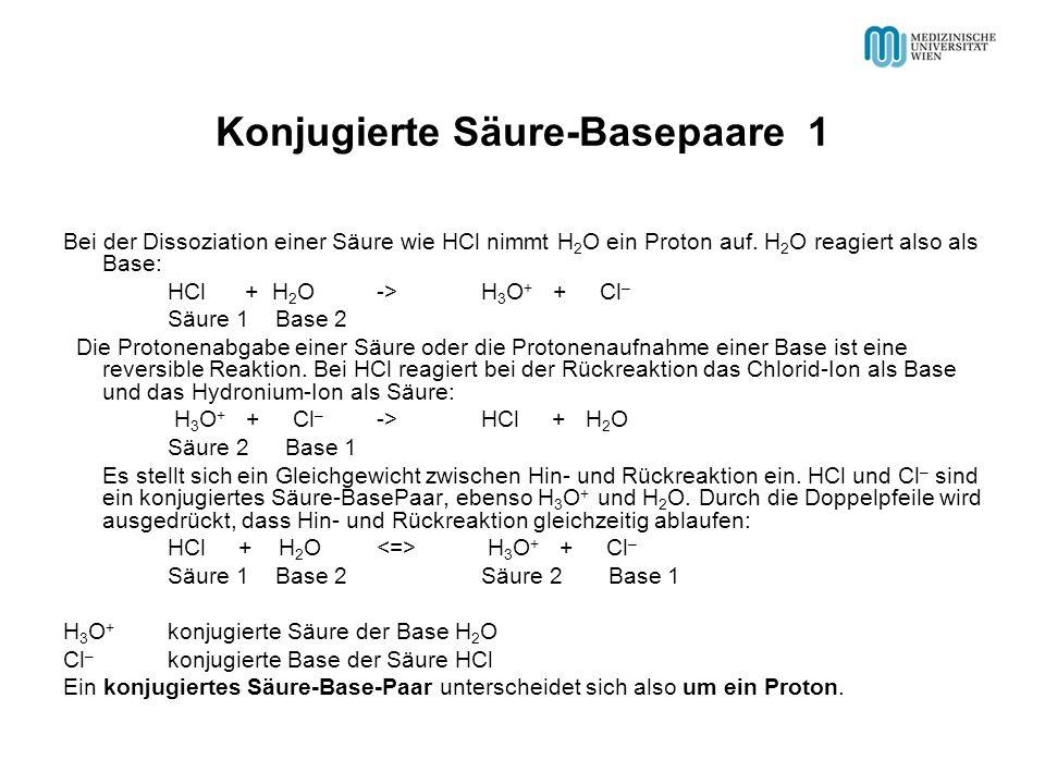 Konjugierte Säure-Basepaare 1 Bei der Dissoziation einer Säure wie HCl nimmt H 2 O ein Proton auf. H 2 O reagiert also als Base: HCl + H 2 O -> H 3 O