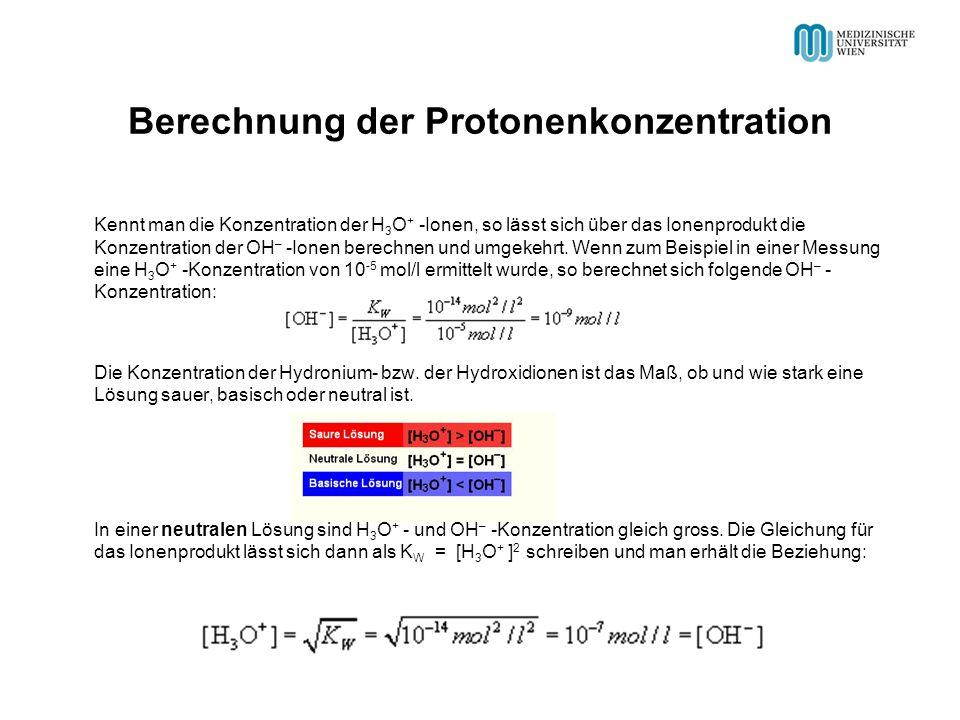 Berechnung der Protonenkonzentration Kennt man die Konzentration der H 3 O + -Ionen, so lässt sich über das Ionenprodukt die Konzentration der OH – -Ionen berechnen und umgekehrt.