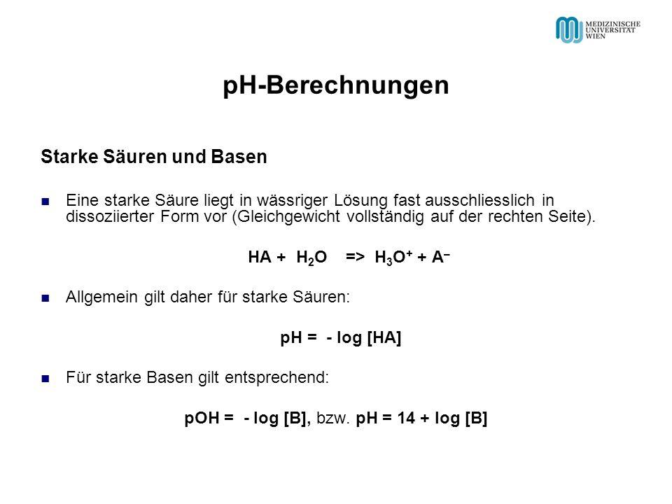 pH-Berechnungen Starke Säuren und Basen Eine starke Säure liegt in wässriger Lösung fast ausschliesslich in dissoziierter Form vor (Gleichgewicht vollständig auf der rechten Seite).