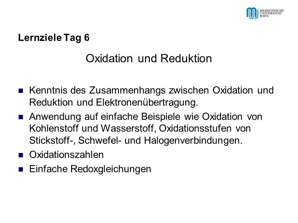 Lernziele Tag 6 Oxidation und Reduktion Kenntnis des Zusammenhangs zwischen Oxidation und Reduktion und Elektronenübertragung. Anwendung auf einfache