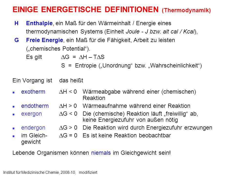 EINIGE ENERGETISCHE DEFINITIONEN (Thermodynamik) Ein Vorgang ist das heißt exotherm H < 0Wärmeabgabe während einer (chemischen) Reaktion endotherm H > 0 Wärmeaufnahme während einer Reaktion exergon G < 0 Die (chemische) Reaktion läuft freiwillig ab, keine Energiezufuhr von außen nötig endergon G > 0 Die Reaktion wird durch Energiezufuhr erzwungen im Gleich- G = 0 Es ist keine Reaktion beobachtbar gewicht Lebende Organismen können niemals im Gleichgewicht sein.