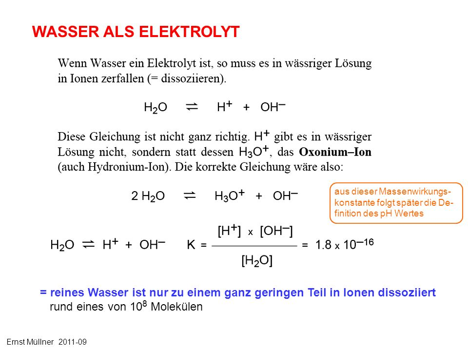 = reines Wasser ist nur zu einem ganz geringen Teil in Ionen dissoziiert rund eines von 10 8 Molekülen WASSER ALS ELEKTROLYT aus dieser Massenwirkungs- konstante folgt später die De- finition des pH Wertes Ernst Müllner 2011-09