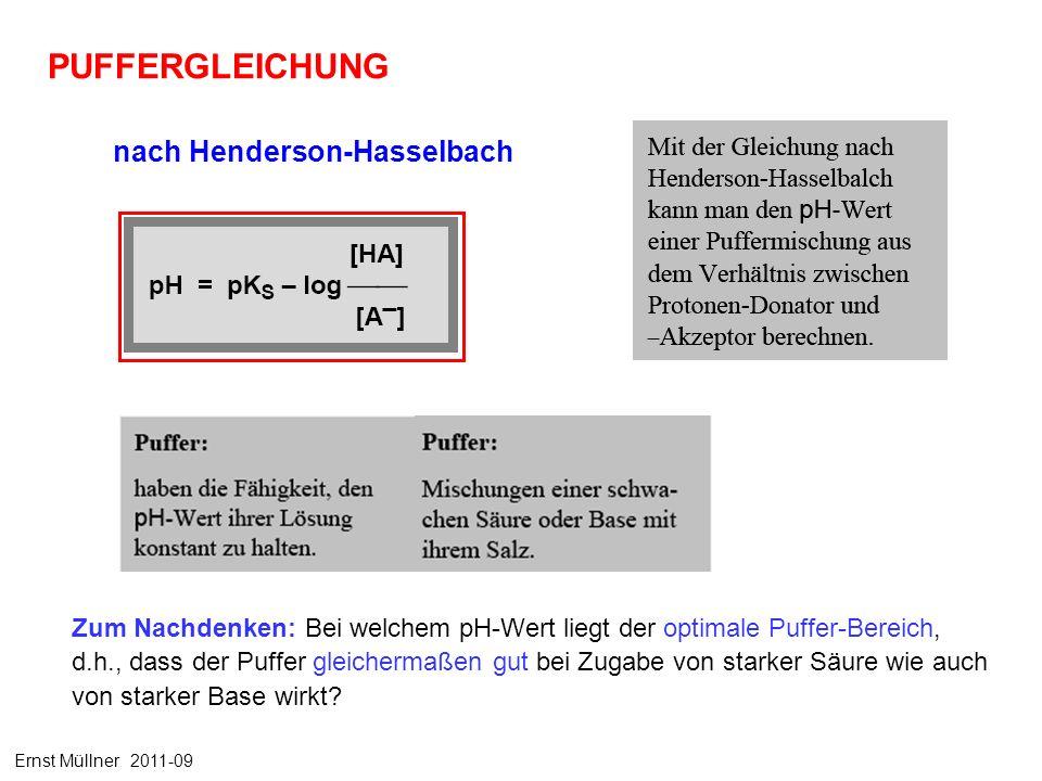 PUFFERGLEICHUNG nach Henderson-Hasselbach Ernst Müllner 2011-09 Zum Nachdenken: Bei welchem pH-Wert liegt der optimale Puffer-Bereich, d.h., dass der Puffer gleichermaßen gut bei Zugabe von starker Säure wie auch von starker Base wirkt?