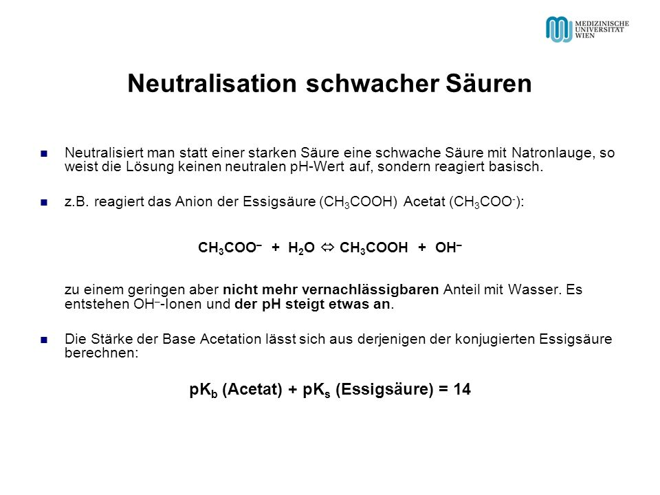 Neutralisation schwacher Säuren Neutralisiert man statt einer starken Säure eine schwache Säure mit Natronlauge, so weist die Lösung keinen neutralen pH-Wert auf, sondern reagiert basisch.