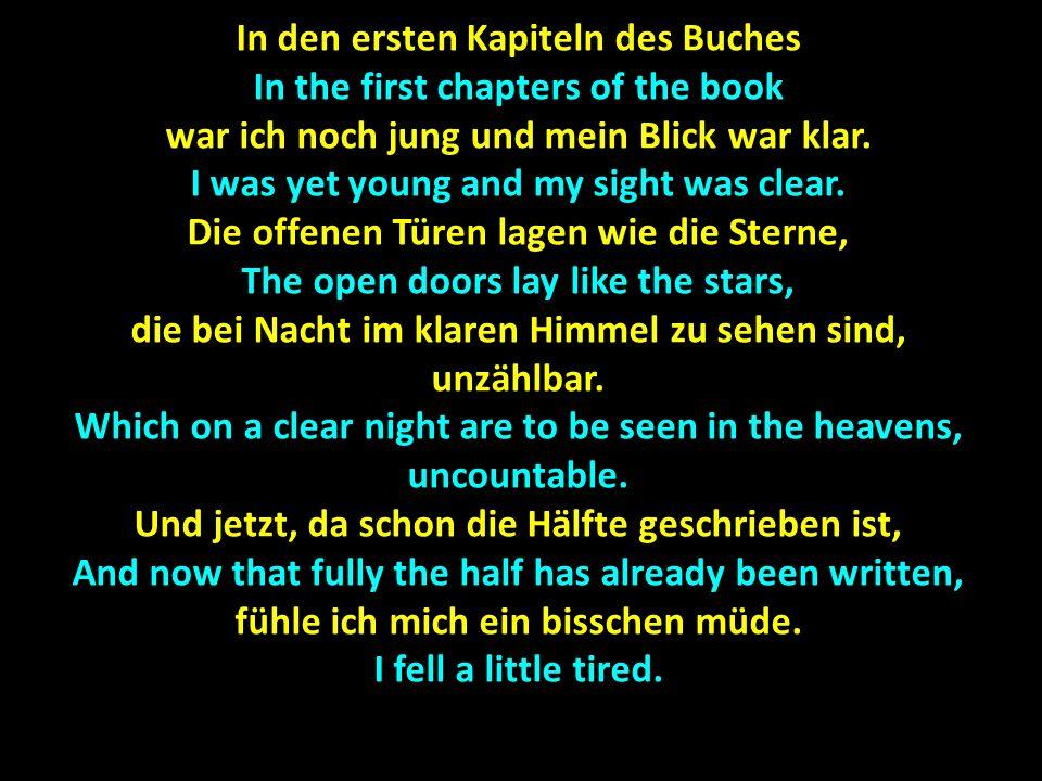 In den ersten Kapiteln des Buches In the first chapters of the book war ich noch jung und mein Blick war klar. I was yet young and my sight was clear.