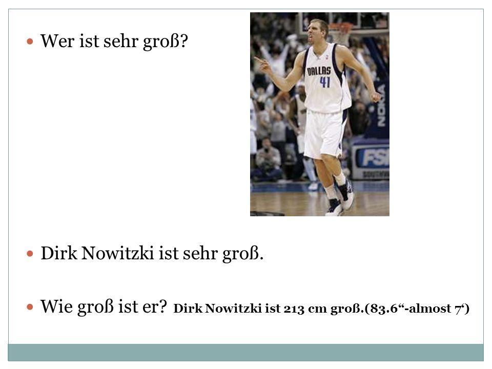 Wer ist sehr groß? Dirk Nowitzki ist sehr groß. Wie groß ist er? Dirk Nowitzki ist 213 cm groß.(83.6-almost 7)