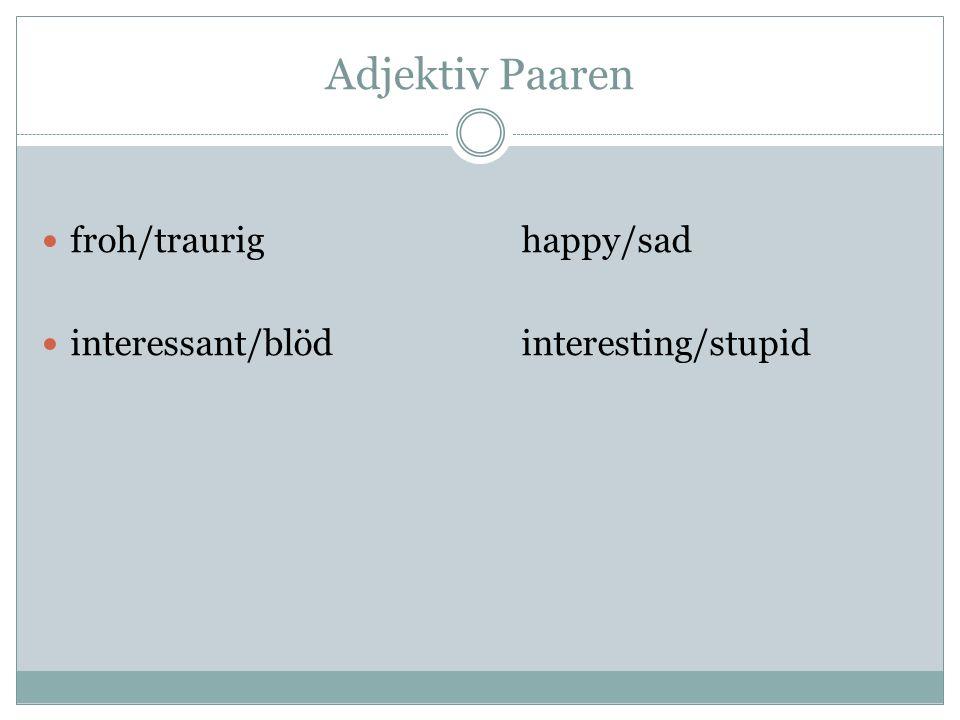 Adjektiv Paaren froh/traurighappy/sad interessant/blödinteresting/stupid