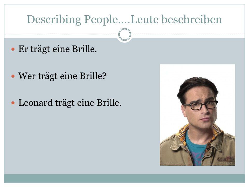 Describing People….Leute beschreiben Er trägt eine Brille. Wer trägt eine Brille? Leonard trägt eine Brille.