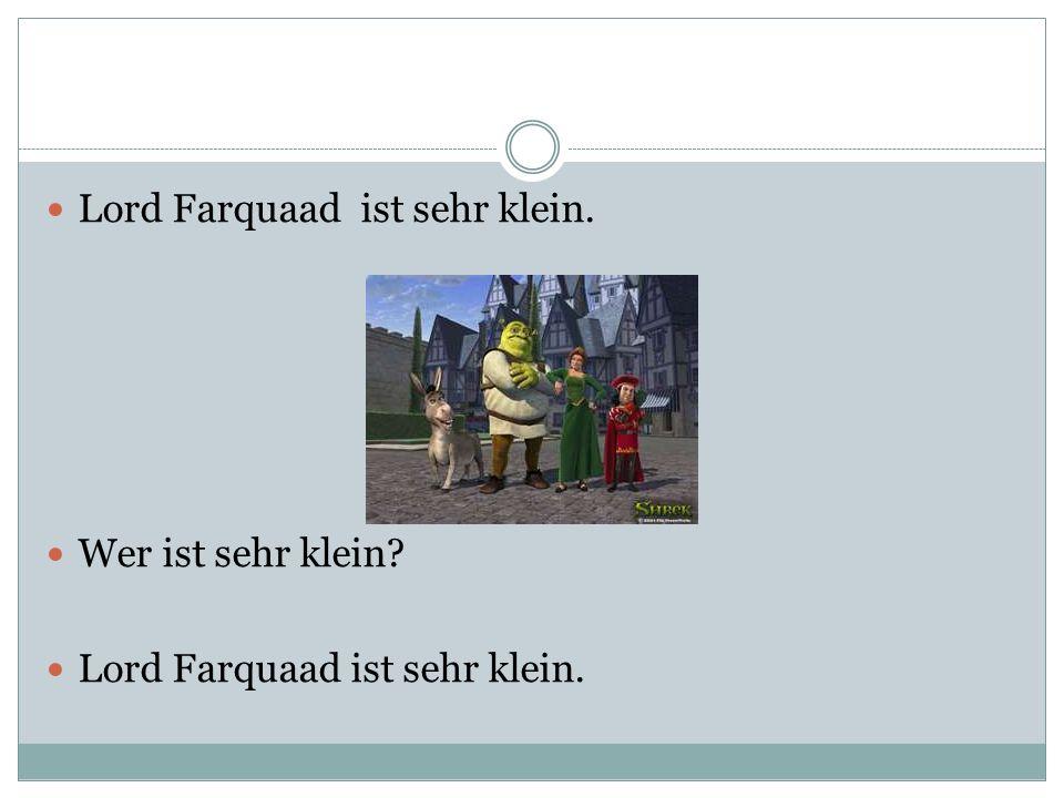 Lord Farquaad ist sehr klein. Wer ist sehr klein? Lord Farquaad ist sehr klein.