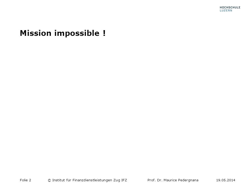 Mission impossible ! Folie 2© Institut für Finanzdienstleistungen Zug IFZProf. Dr. Maurice Pedergnana19.05.2014