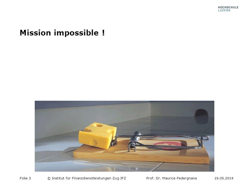Mission impossible ! Folie 3© Institut für Finanzdienstleistungen Zug IFZProf. Dr. Maurice Pedergnana19.05.2014