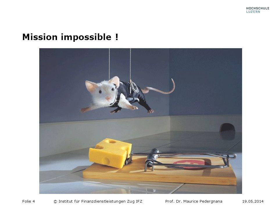 Mission impossible ! Folie 4© Institut für Finanzdienstleistungen Zug IFZProf. Dr. Maurice Pedergnana19.05.2014