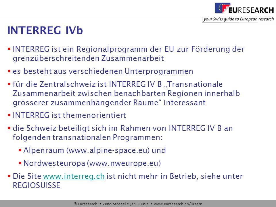 © Euresearch Zeno Stössel Jan 2009 www.euresearch.ch/luzern INTERREG IVb INTERREG ist ein Regionalprogramm der EU zur Förderung der grenzüberschreitenden Zusammenarbeit es besteht aus verschiedenen Unterprogrammen für die Zentralschweiz ist INTERREG IV B Transnationale Zusammenarbeit zwischen benachbarten Regionen innerhalb grösserer zusammenhängender Räume interessant INTERREG ist themenorientiert die Schweiz beteiligt sich im Rahmen von INTERREG IV B an folgenden transnationalen Programmen: Alpenraum (www.alpine-space.eu) und Nordwesteuropa (www.nweurope.eu) Die Site www.interreg.ch ist nicht mehr in Betrieb, siehe unter REGIOSUISSEwww.interreg.ch