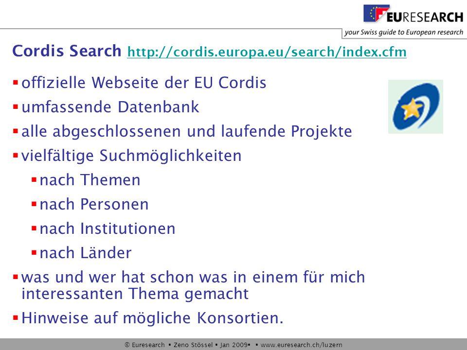 © Euresearch Zeno Stössel Jan 2009 www.euresearch.ch/luzern Cordis Search http://cordis.europa.eu/search/index.cfm http://cordis.europa.eu/search/index.cfm offizielle Webseite der EU Cordis umfassende Datenbank alle abgeschlossenen und laufende Projekte vielfältige Suchmöglichkeiten nach Themen nach Personen nach Institutionen nach Länder was und wer hat schon was in einem für mich interessanten Thema gemacht Hinweise auf mögliche Konsortien.